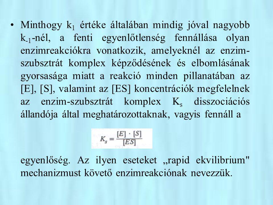 Minthogy k1 értéke általában mindig jóval nagyobb k-1-nél, a fenti egyenlőtlenség fennállása olyan enzimreakciókra vonatkozik, amelyeknél az enzim-szubsztrát komplex képződésének és elbomlásának gyorsasága miatt a reakció minden pillanatában az [E], [S], valamint az [ES] koncentrációk megfelelnek az enzim-szubsztrát komplex Ks disszociációs állandója által meghatározottaknak, vagyis fennáll a